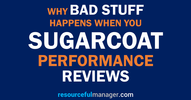 Why Bad Stuff Happens When You Sugarcoat Performance Reviews